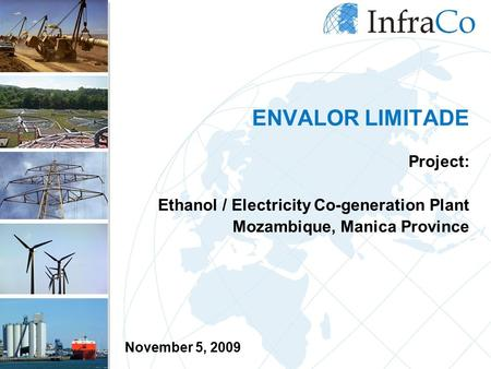 ENVALOR LIMITADE Project: Ethanol / Electricity Co-generation Plant Mozambique, Manica Province November 5, 2009.