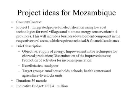 Project ideas for Mozambique Country Context Project 1. Integrated project of electrification using low cost technologies for rural villages and biomass.