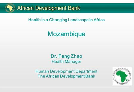 Health in a Changing Landscape in Africa Mozambique Dr. Feng Zhao Health Manager Human Development Department The African Development Bank.