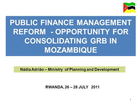 1 PUBLIC FINANCE MANAGEMENT REFORM - OPPORTUNITY FOR CONSOLIDATING GRB IN MOZAMBIQUE RWANDA, 26 – 28 JULY 2011 Nádia Adrião – Ministry of Planning and.
