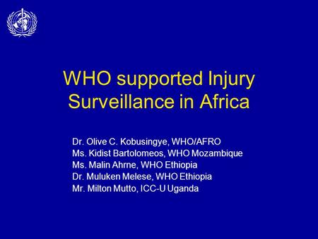 WHO supported Injury Surveillance in Africa Dr. Olive C. Kobusingye, WHO/AFRO Ms. Kidist Bartolomeos, WHO Mozambique Ms. Malin Ahrne, WHO Ethiopia Dr.
