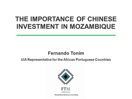 THE IMPORTANCE OF CHINESE INVESTMENT IN MOZAMBIQUE Fernando Tonim UIA Representative for the African Portuguese Countries.