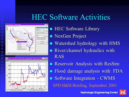 Hydrologic Engineering <strong>Center</strong> HEC Software <strong>Activities</strong> n HEC Software Library n NexGen Project n Watershed hydrology with HMS n River/channel hydraulics.