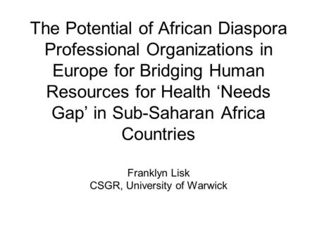 The Potential of African Diaspora Professional Organizations in Europe for Bridging Human Resources for Health 'Needs Gap' in Sub-Saharan Africa Countries.