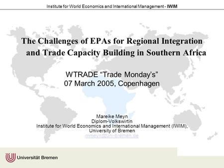 Institute for World Economics and International Management - IWIM The Challenges of EPAs for Regional Integration and Trade Capacity Building in Southern.
