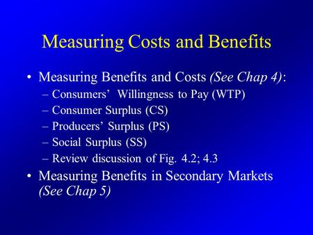 Measuring Costs and Benefits Measuring Benefits and Costs (See Chap 4): –Consumers' Willingness to Pay (WTP) –Consumer Surplus (CS) –Producers' Surplus.