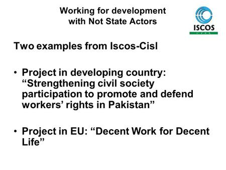 "Working for development with Not State Actors Two examples from Iscos-Cisl Project in developing country: ""Strengthening civil society participation to."