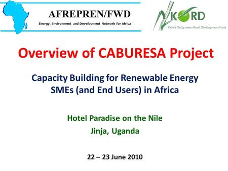 Overview of CABURESA Project Capacity Building for Renewable Energy SMEs (and End Users) in Africa Hotel Paradise on the Nile Jinja, Uganda 22 – 23 June.