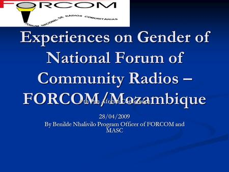 Experiences on Gender of National Forum of Community Radios – FORCOM/Mozambique 4 th Pan African Conference 28/04/2009 By Benilde Nhalivilo Program Officer.