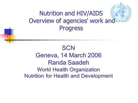 Nutrition and HIV/AIDS Overview of agencies' work and Progress SCN Geneva, 14 March 2006 Randa Saadeh World Health Organization Nutrition for Health and.