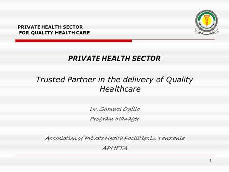 PRIVATE HEALTH SECTOR FOR QUALITY HEALTH CARE PRIVATE HEALTH SECTOR Trusted Partner in the delivery of Quality Healthcare Dr. Samwel Ogillo Program Manager.