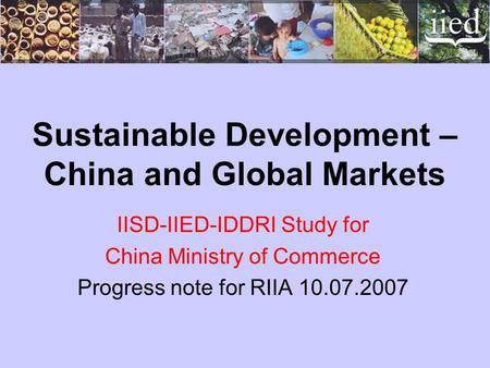 Sustainable Development – China and Global Markets IISD-IIED-IDDRI Study for China Ministry of Commerce Progress note for RIIA 10.07.2007.
