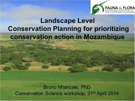 Landscape Level Conservation Planning for prioritizing conservation action in Mozambique Bruno Nhancale, PhD Conservation Science workshop, 21 st April.