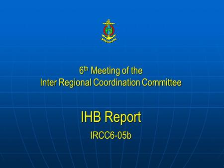 6 th Meeting of the Inter Regional Coordination Committee IHB Report IRCC6-05b.