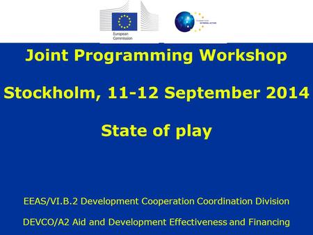 Joint Programming Workshop Stockholm, 11-12 September 2014 State of play EEAS/VI.B.2 Development Cooperation Coordination Division DEVCO/A2 Aid and Development.