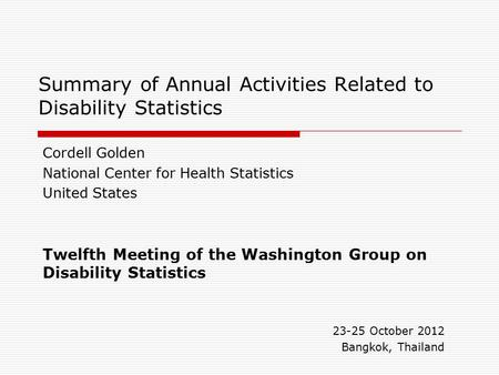 Summary of Annual Activities Related to Disability Statistics Cordell Golden National Center for Health Statistics United States Twelfth Meeting of the.