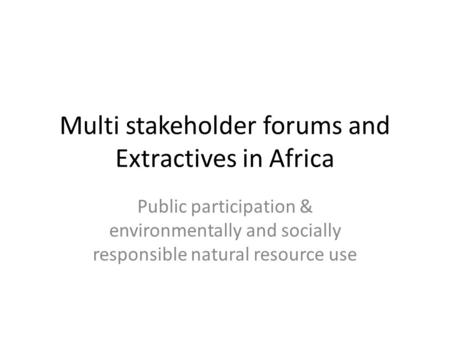 Multi stakeholder forums and Extractives in Africa Public participation & environmentally and socially responsible natural resource use.