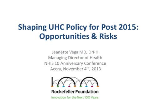 Shaping UHC Policy for Post 2015: Opportunities & Risks Jeanette Vega MD, DrPH Managing Director of Health NHIS 10 Anniversary Conference Accra, November.