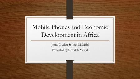 Mobile Phones and Economic Development in Africa Jenny C. Aker & Isaac M. Mbiti Presented by Meredith Millard.