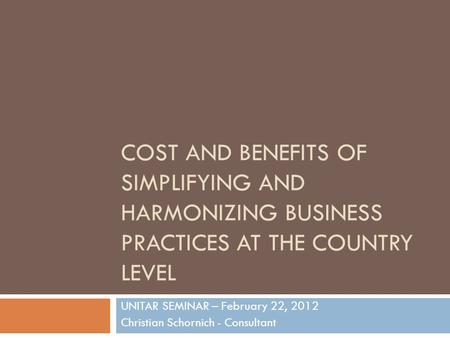COST AND BENEFITS OF SIMPLIFYING AND HARMONIZING BUSINESS PRACTICES AT THE COUNTRY LEVEL UNITAR SEMINAR – February 22, 2012 Christian Schornich - Consultant.