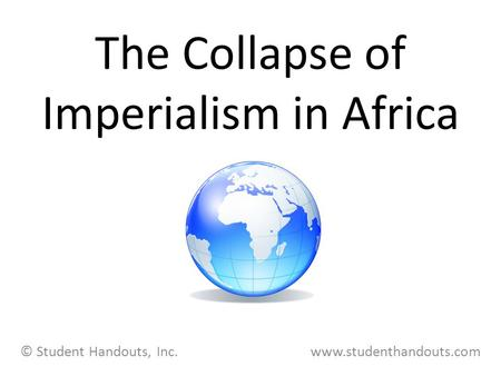 The Collapse of Imperialism in Africa © Student Handouts, Inc. www.studenthandouts.com.