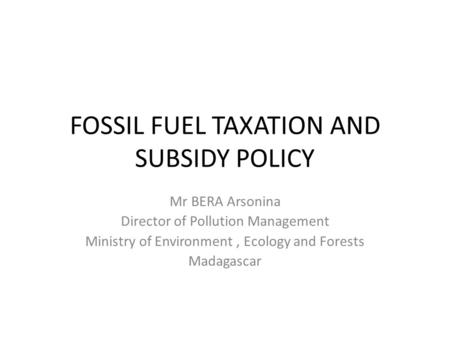 FOSSIL FUEL TAXATION AND SUBSIDY POLICY Mr BERA Arsonina Director of Pollution Management Ministry of Environment, Ecology and Forests Madagascar.