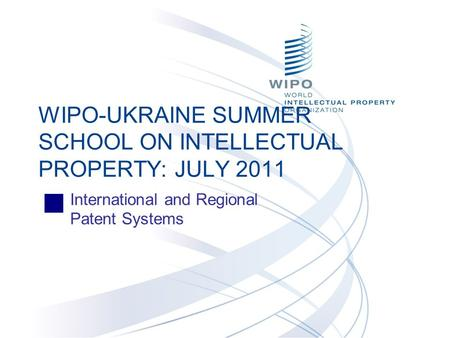International and Regional Patent Systems WIPO-UKRAINE SUMMER SCHOOL ON INTELLECTUAL PROPERTY: JULY 2011.