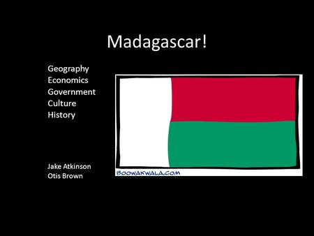 Madagascar! Geography Economics Government Culture History Jake Atkinson Otis Brown.