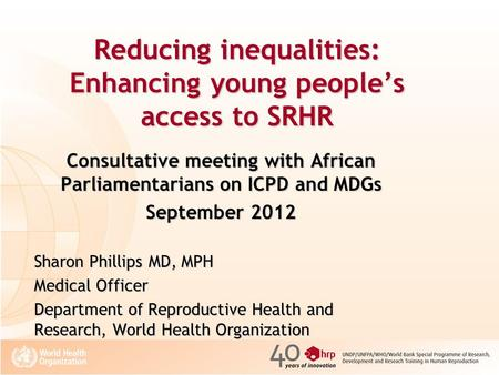 Reducing inequalities: Enhancing young people's access to SRHR Consultative meeting with African Parliamentarians on ICPD and MDGs September 2012 Sharon.