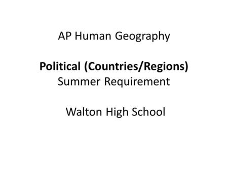 AP Human Geography Political (Countries/Regions) Summer Requirement Walton High School.
