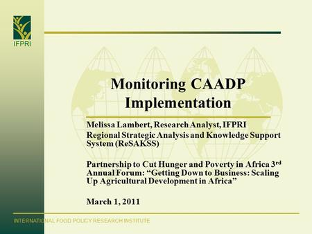 IFPRI INTERNATIONAL FOOD POLICY RESEARCH INSTITUTE Monitoring CAADP Implementation Melissa Lambert, Research Analyst, IFPRI Regional Strategic Analysis.