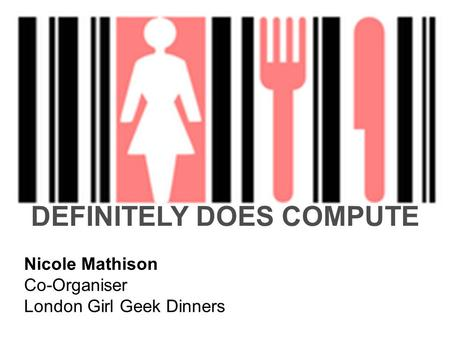 DEFINITELY DOES COMPUTE Nicole Mathison Co-Organiser London Girl Geek Dinners.