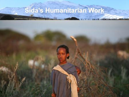 Sida's Humanitarian Work. Sida's Strategy for Humanitarian Work 2008-2010 Based on the Government's Humanitarian Policy (2005). Aim: Save lives, alleviate.