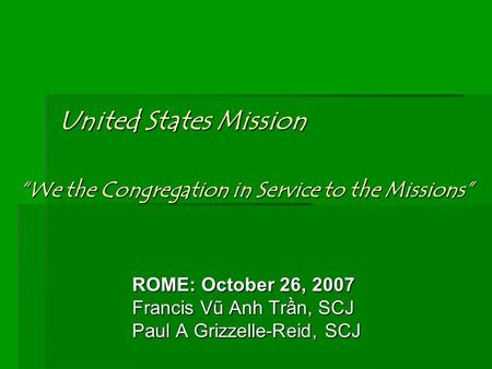 "United States Mission ROME: October 26, 2007 Francis Vũ Anh Trần, SCJ Paul A Grizzelle-Reid, SCJ ""We the Congregation in Service to the Missions"""