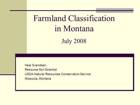 Farmland Classification in Montana July 2008 Neal Svendsen Resource Soil Scientist USDA-Natural Resources Conservation Service Missoula, Montana.