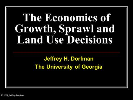 8 2008, Jeffrey Dorfman The Economics of Growth, Sprawl and Land Use Decisions Jeffrey H. Dorfman The University of Georgia.