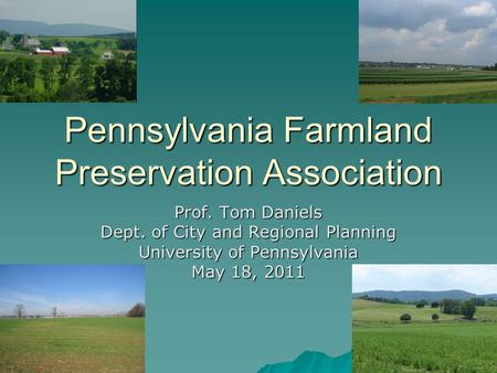 Pennsylvania Farmland Preservation Association Prof. Tom Daniels Dept. of City and Regional Planning University of Pennsylvania May 18, 2011.