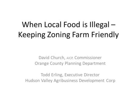 When Local Food is Illegal – Keeping Zoning Farm Friendly David Church, AICP, Commissioner Orange County Planning Department Todd Erling, Executive Director.