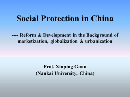 Social Protection in China ---- Reform & Development in the Background of marketization, globalization & urbanization Prof. Xinping Guan (Nankai University,