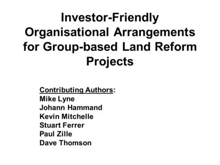 Investor-Friendly Organisational Arrangements for Group-based Land Reform Projects Contributing Authors: Mike Lyne Johann Hammand Kevin Mitchelle Stuart.