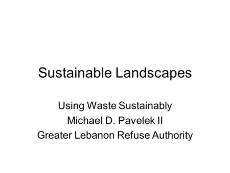 Sustainable Landscapes Using Waste Sustainably Michael D. Pavelek II Greater Lebanon Refuse Authority.