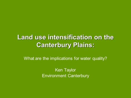 Land use intensification on the Canterbury Plains: What are the implications for water quality? Ken Taylor Environment Canterbury.