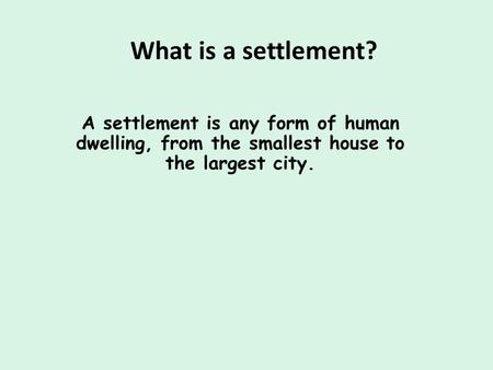 What is a settlement? A settlement is any form of human dwelling, from the smallest house to the largest city.