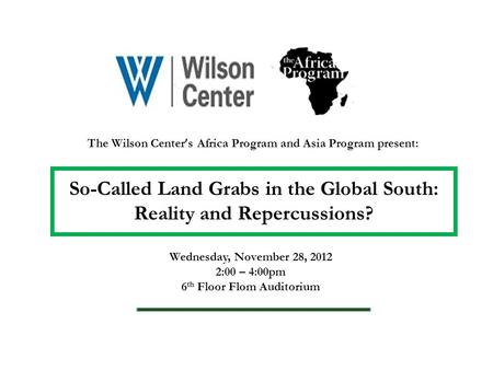 The Wilson Center ' s Africa Program and Asia Program present: So-Called Land Grabs in the Global South: Reality and Repercussions? Wednesday, November.