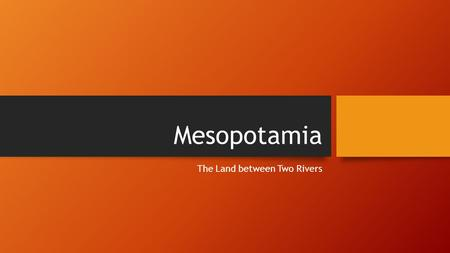 "Mesopotamia The Land between Two Rivers Rise of ""city-states"" in Mesopotamia Mesopotamia (Land of rolling hills and low plains) Today is Iraq Located."