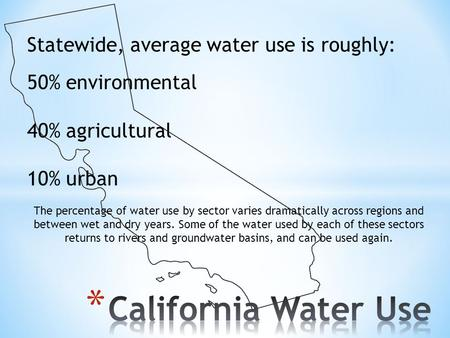 Statewide, average water use is roughly: 50% environmental 40% agricultural 10% urban The percentage of water use by sector varies dramatically across.