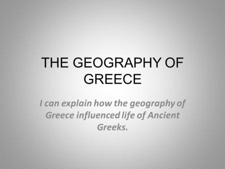 THE GEOGRAPHY OF GREECE I can explain how the geography of Greece influenced life of Ancient Greeks.
