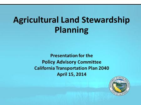 Presentation for the Policy Advisory Committee California Transportation Plan 2040 April 15, 2014 Agricultural Land Stewardship Planning.