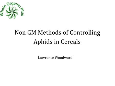 Non GM Methods of Controlling Aphids in Cereals Lawrence Woodward.