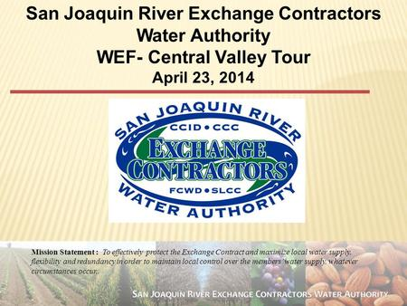 1 San Joaquin River Exchange Contractors Water Authority WEF- Central Valley Tour April 23, 2014 Mission Statement : To effectively protect the Exchange.